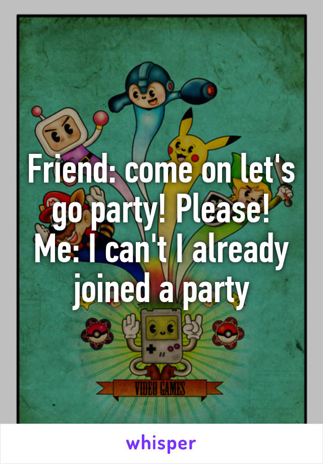Friend: come on let's go party! Please! Me: I can't I already joined a party