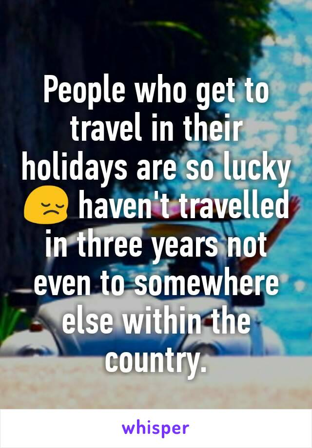 People who get to travel in their holidays are so lucky 😔 haven't travelled in three years not even to somewhere else within the country.