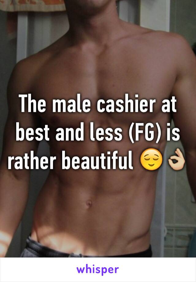 The male cashier at best and less (FG) is rather beautiful 😌👌🏼