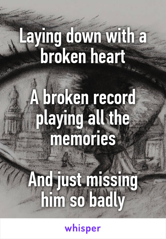 Laying down with a broken heart  A broken record playing all the memories  And just missing him so badly