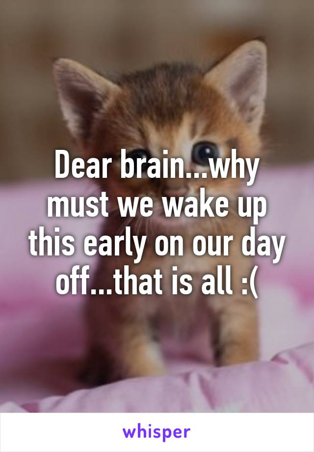 Dear brain...why must we wake up this early on our day off...that is all :(