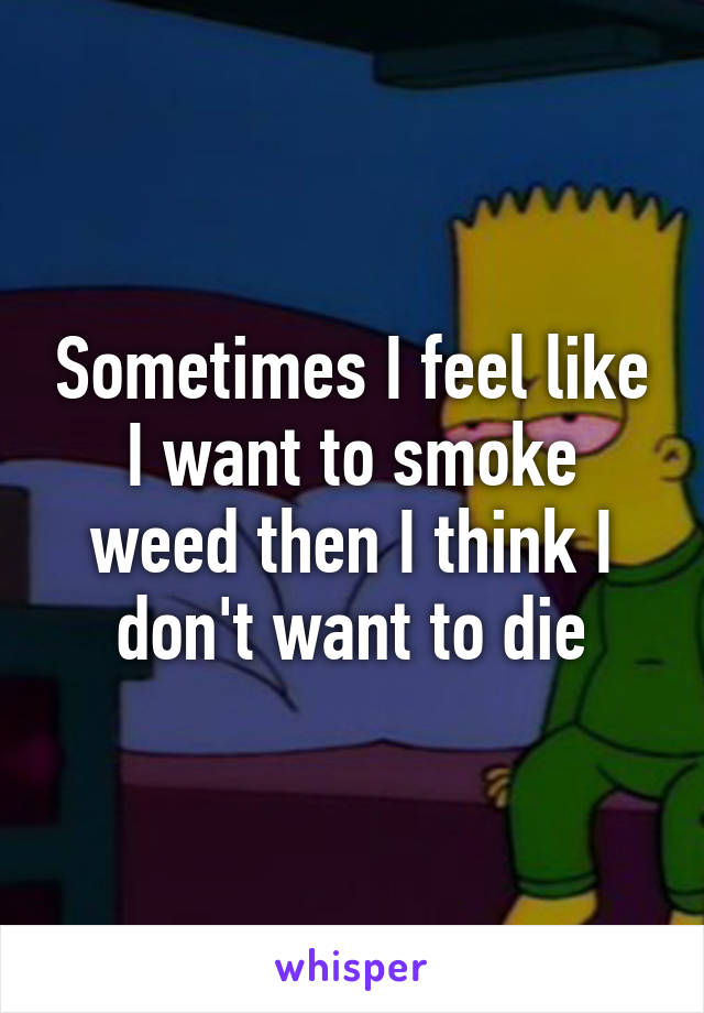 Sometimes I feel like I want to smoke weed then I think I don't want to die
