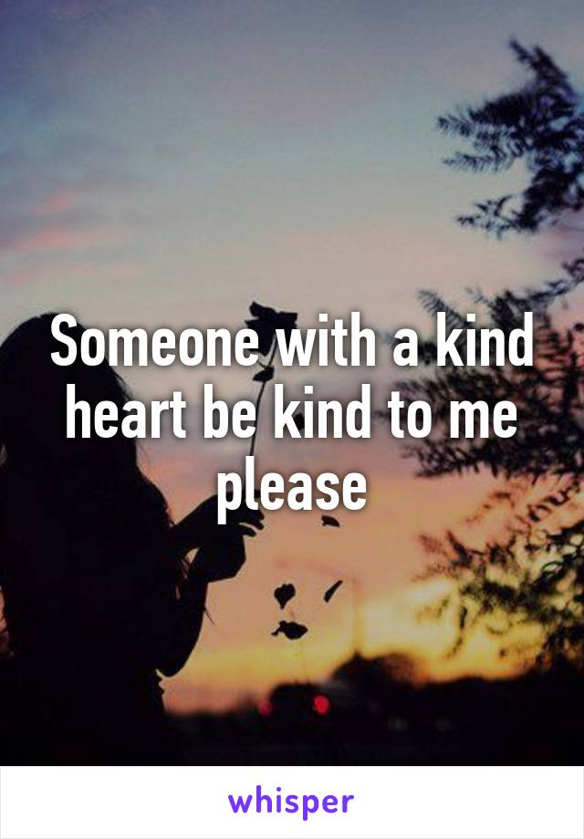 Someone with a kind heart be kind to me please