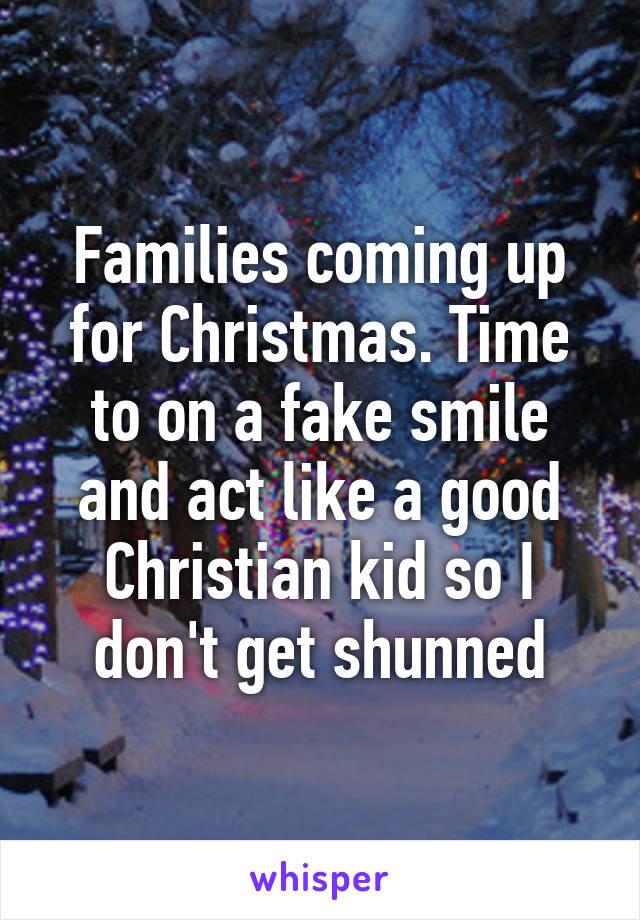 Families coming up for Christmas. Time to on a fake smile and act like a good Christian kid so I don't get shunned