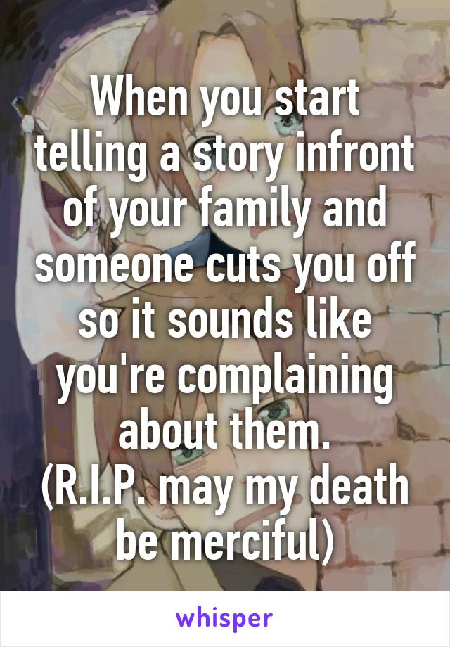 When you start telling a story infront of your family and someone cuts you off so it sounds like you're complaining about them. (R.I.P. may my death be merciful)
