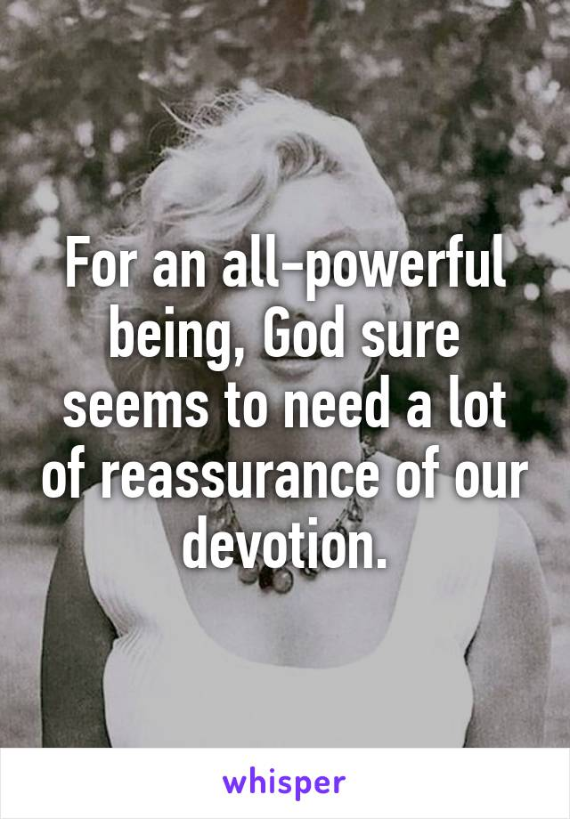 For an all-powerful being, God sure seems to need a lot of reassurance of our devotion.