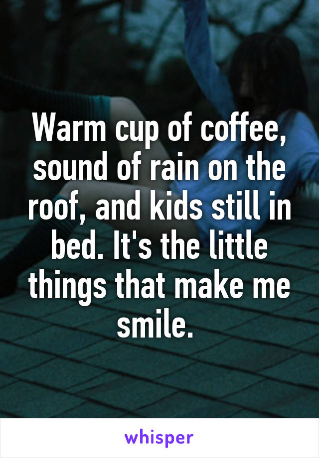 Warm cup of coffee, sound of rain on the roof, and kids still in bed. It's the little things that make me smile.