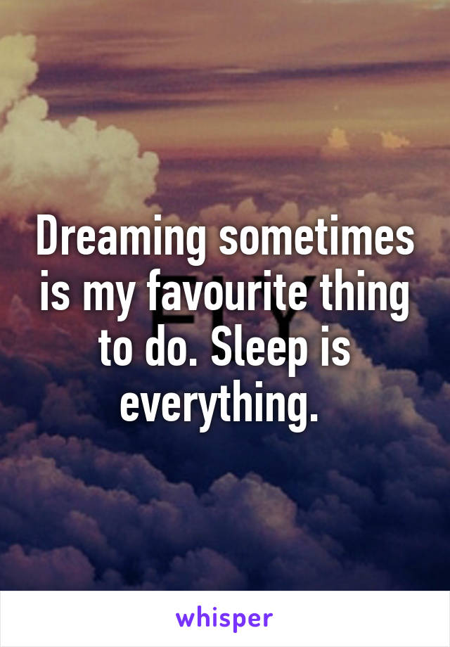 Dreaming sometimes is my favourite thing to do. Sleep is everything.