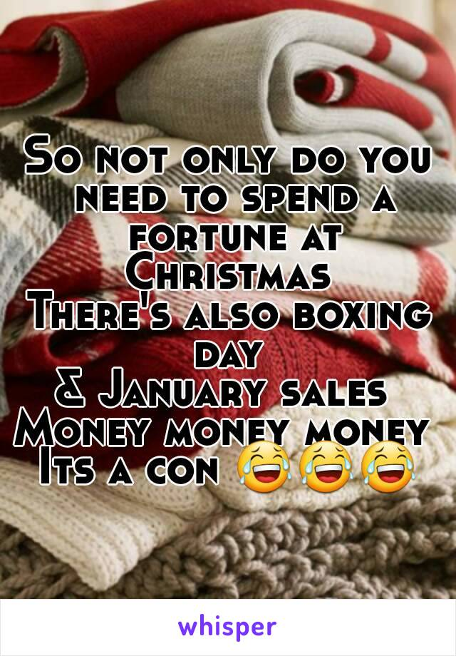 So not only do you need to spend a fortune at Christmas  There's also boxing day  & January sales  Money money money  Its a con 😂😂😂