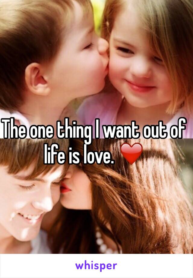 The one thing I want out of life is love. ❤️