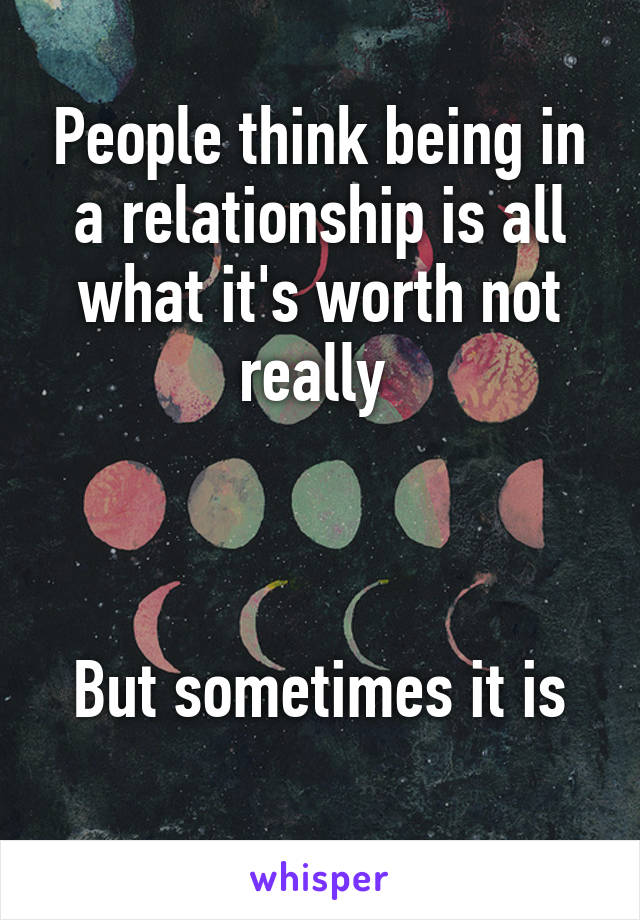 People think being in a relationship is all what it's worth not really     But sometimes it is