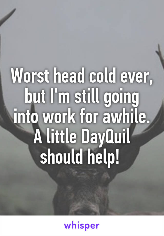 Worst head cold ever, but I'm still going into work for awhile. A little DayQuil should help!