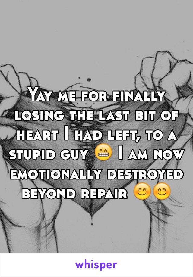 Yay me for finally losing the last bit of heart I had left, to a stupid guy 😁 I am now emotionally destroyed beyond repair 😊😊