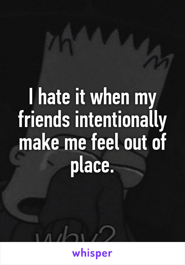 I hate it when my friends intentionally make me feel out of place.