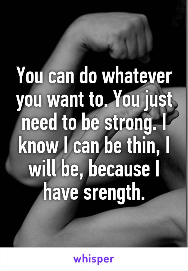 You can do whatever you want to. You just need to be strong. I know I can be thin, I will be, because I have srength.