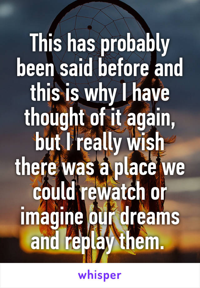 This has probably been said before and this is why I have thought of it again, but I really wish there was a place we could rewatch or imagine our dreams and replay them.