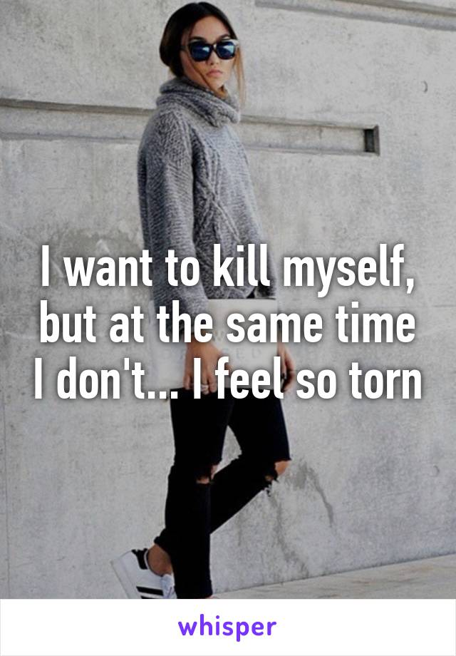 I want to kill myself, but at the same time I don't... I feel so torn
