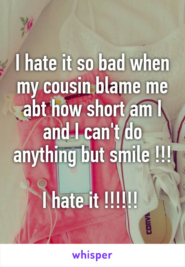 I hate it so bad when my cousin blame me abt how short am I and I can't do anything but smile !!!  I hate it !!!!!!