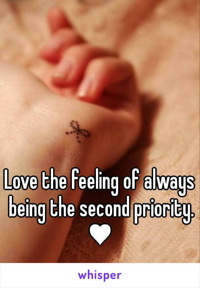 Love the feeling of always being the second priority. ♥