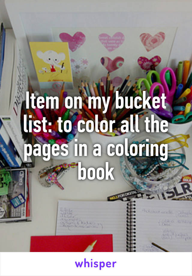 Item on my bucket list: to color all the pages in a coloring book