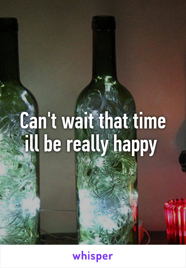 Can't wait that time ill be really happy