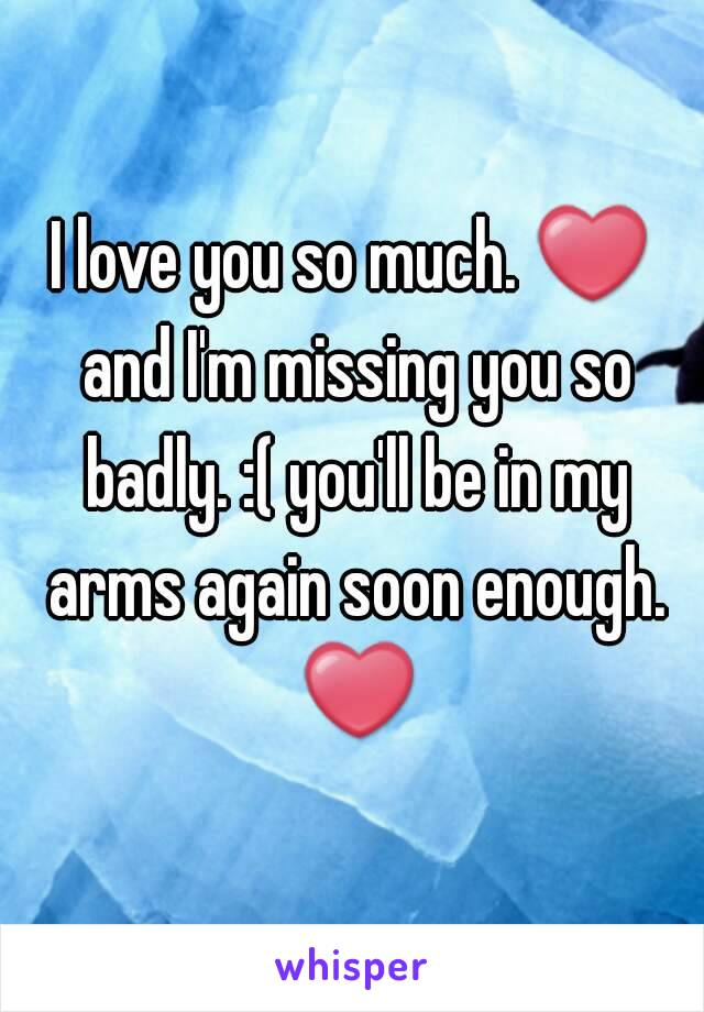 I love you so much. ❤ and I'm missing you so badly. :( you'll be in my arms again soon enough. ❤