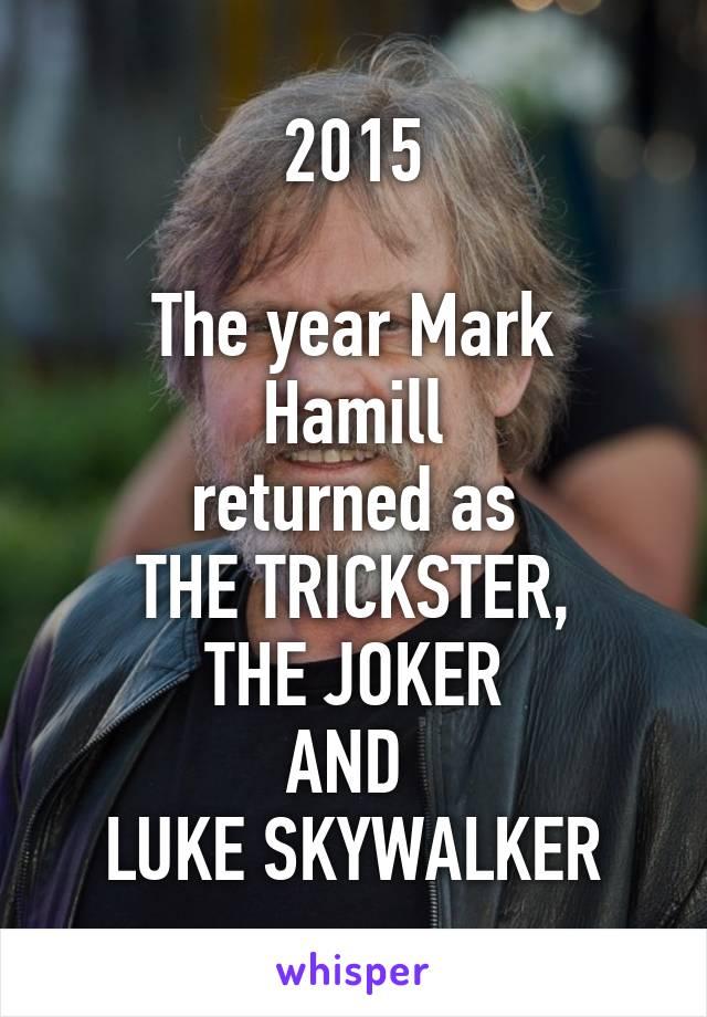 2015  The year Mark Hamill returned as THE TRICKSTER, THE JOKER AND  LUKE SKYWALKER