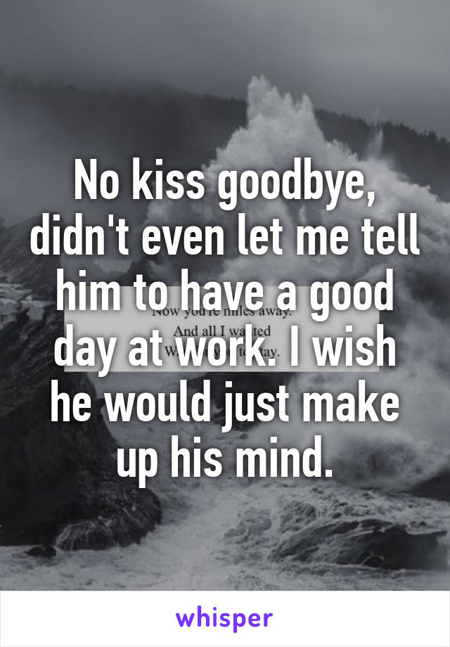 No kiss goodbye, didn't even let me tell him to have a good day at work. I wish he would just make up his mind.