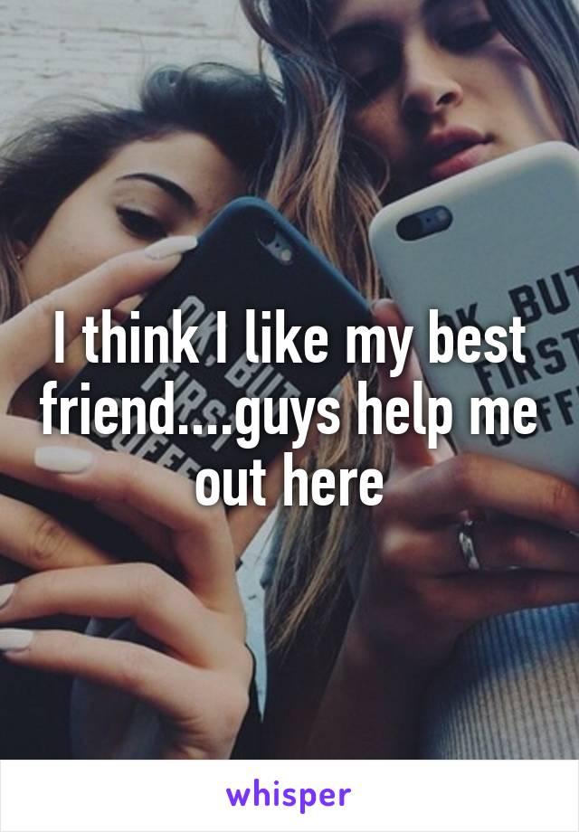 I think I like my best friend....guys help me out here