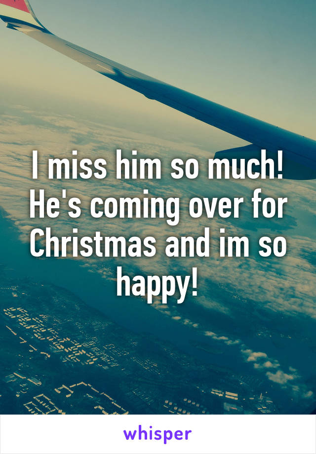 I miss him so much! He's coming over for Christmas and im so happy!