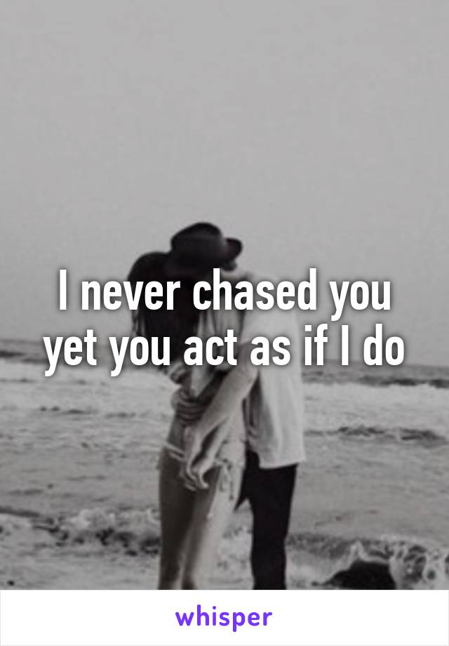 I never chased you yet you act as if I do