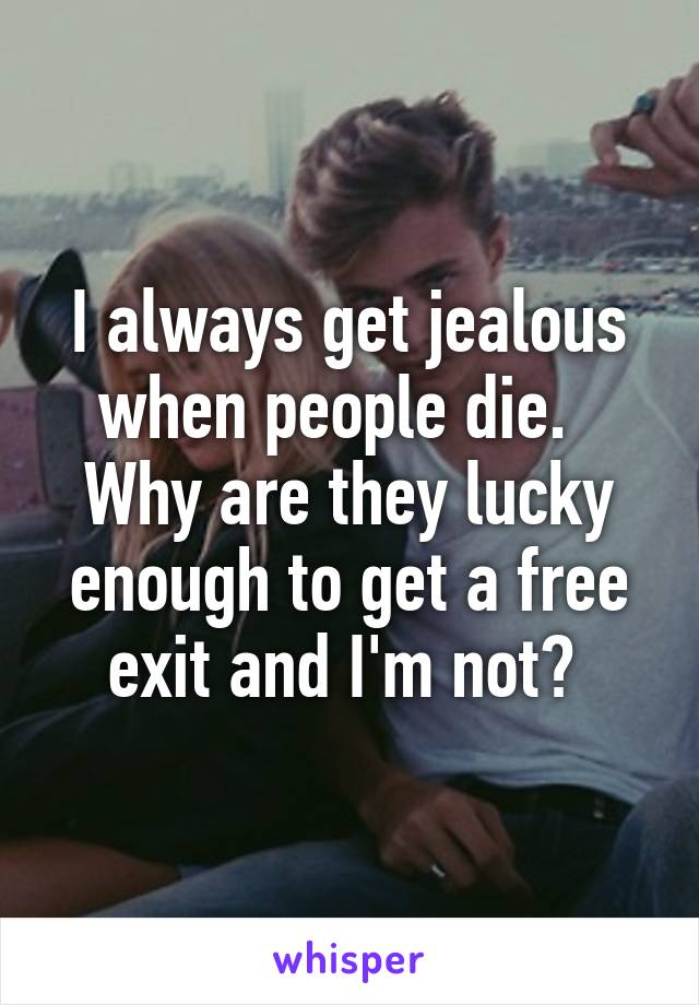 I always get jealous when people die.   Why are they lucky enough to get a free exit and I'm not?