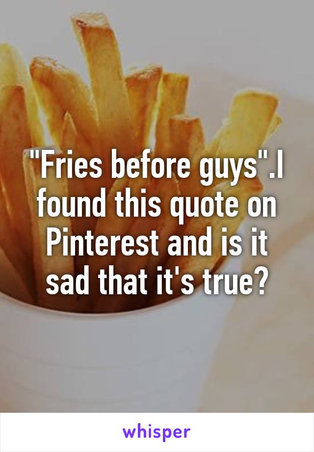 """""""Fries before guys"""".I found this quote on Pinterest and is it sad that it's true?"""