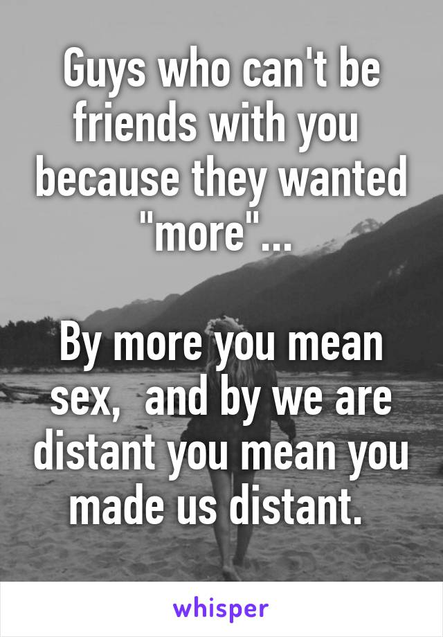 """Guys who can't be friends with you  because they wanted """"more""""...   By more you mean sex,  and by we are distant you mean you made us distant."""