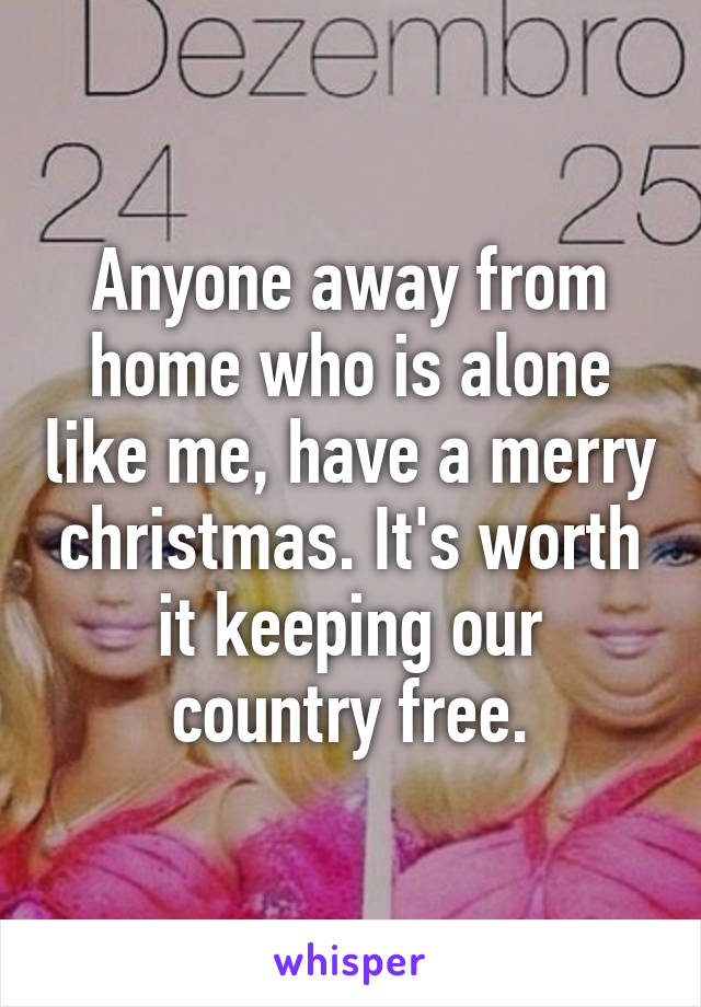 Anyone away from home who is alone like me, have a merry christmas. It's worth it keeping our country free.