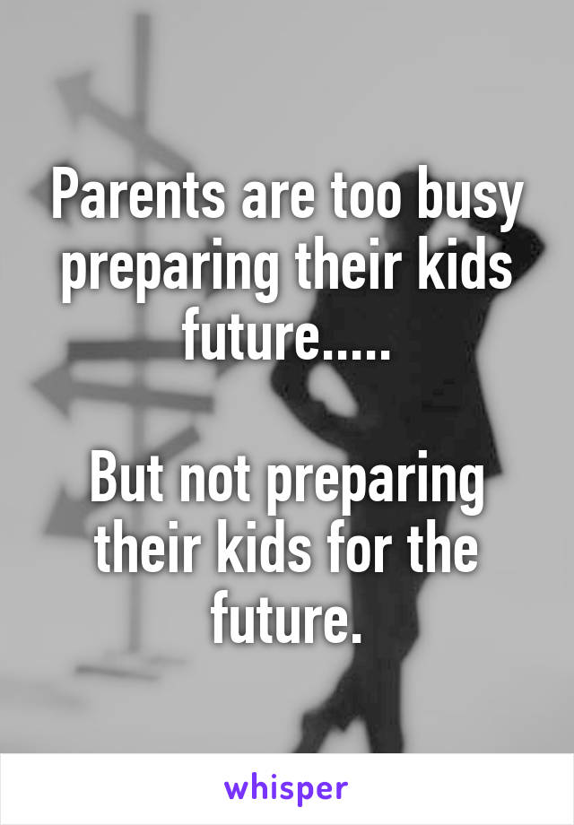 Parents are too busy preparing their kids future.....  But not preparing their kids for the future.