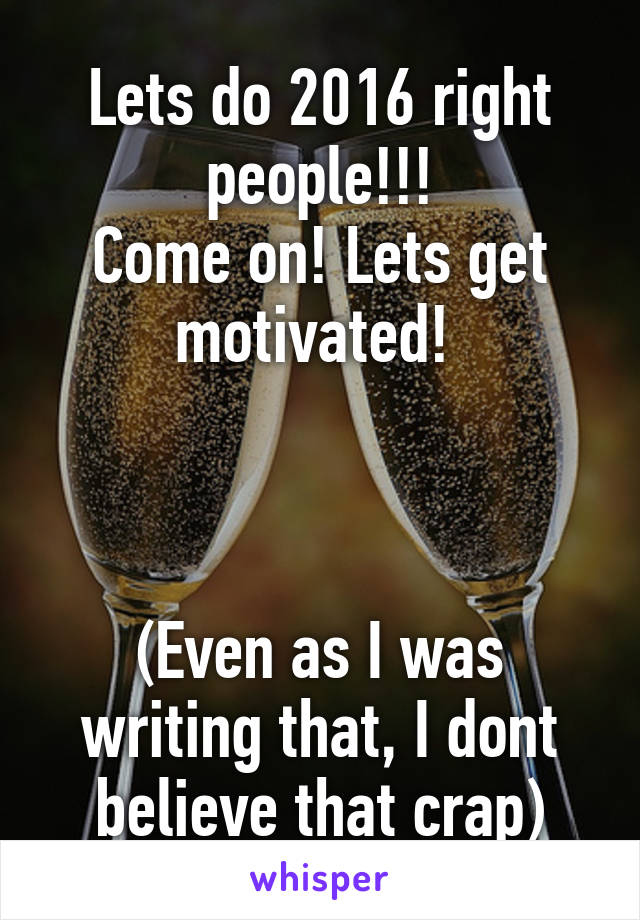 Lets do 2016 right people!!! Come on! Lets get motivated!     (Even as I was writing that, I dont believe that crap)