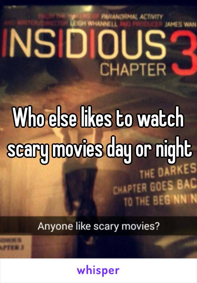 Who else likes to watch scary movies day or night