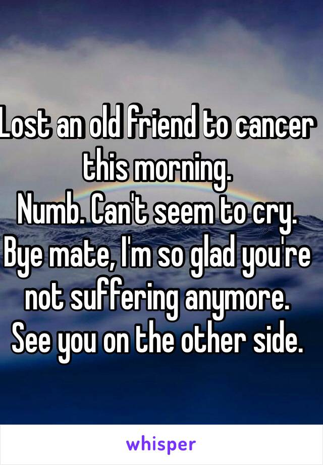 Lost an old friend to cancer this morning.  Numb. Can't seem to cry.  Bye mate, I'm so glad you're not suffering anymore.  See you on the other side.