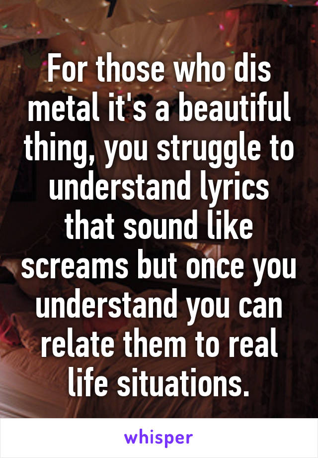 For those who dis metal it's a beautiful thing, you struggle to understand lyrics that sound like screams but once you understand you can relate them to real life situations.
