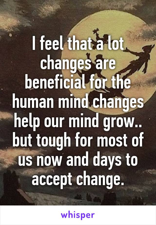 I feel that a lot changes are beneficial for the human mind changes help our mind grow.. but tough for most of us now and days to accept change.