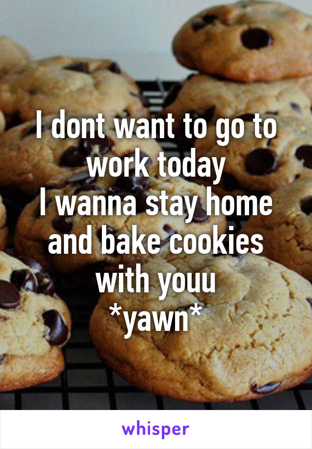 I dont want to go to work today I wanna stay home and bake cookies with youu *yawn*