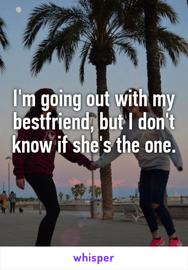 I'm going out with my bestfriend, but I don't know if she's the one.