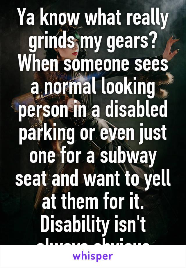 Ya know what really grinds my gears? When someone sees a normal looking person in a disabled parking or even just one for a subway seat and want to yell at them for it. Disability isn't always obvious