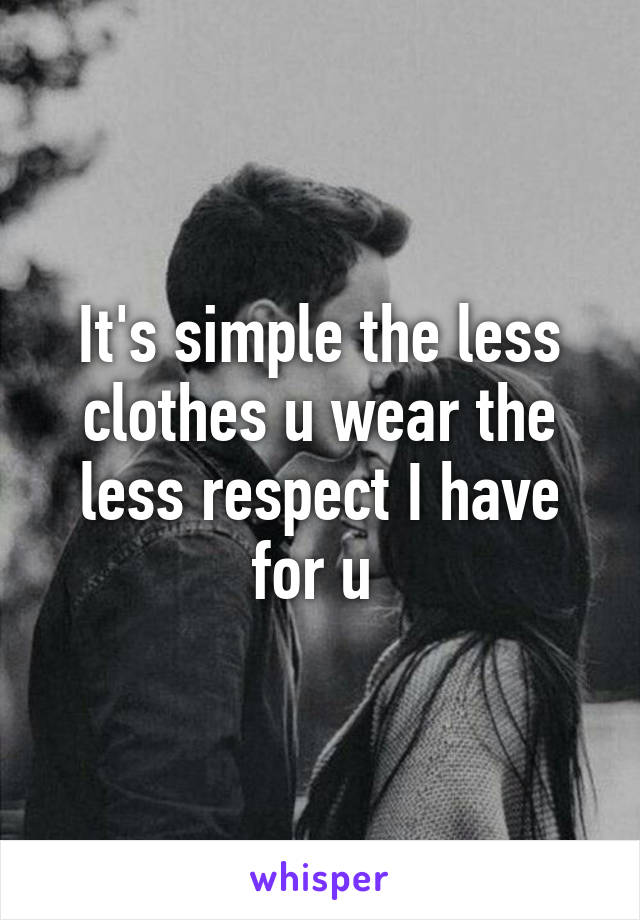 It's simple the less clothes u wear the less respect I have for u