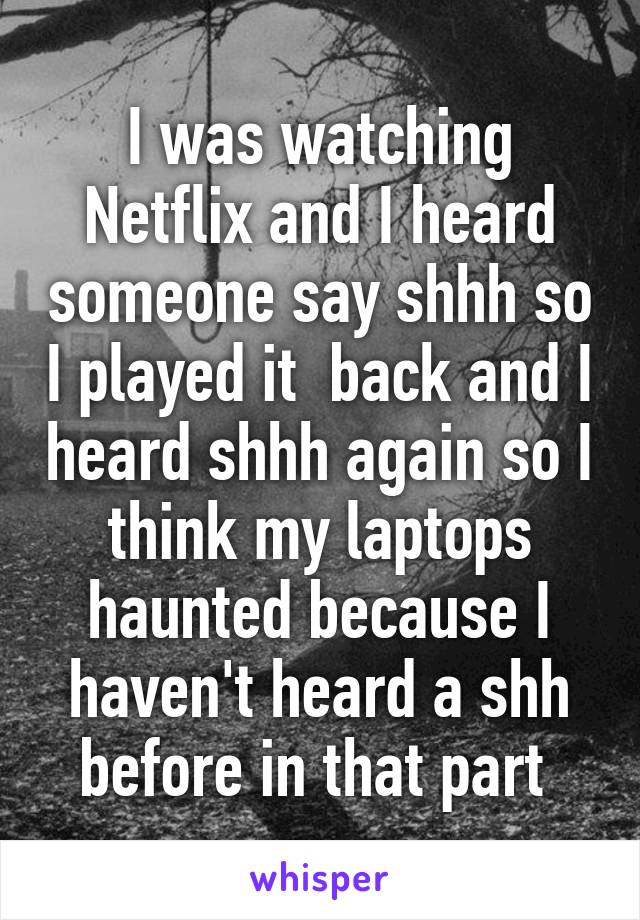 I was watching Netflix and I heard someone say shhh so I played it  back and I heard shhh again so I think my laptops haunted because I haven't heard a shh before in that part