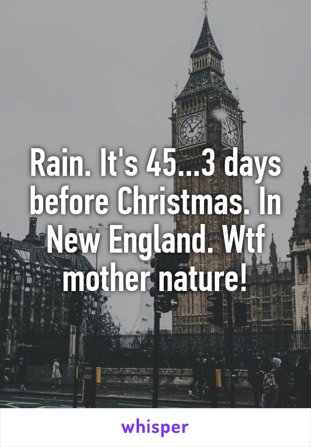 Rain. It's 45...3 days before Christmas. In New England. Wtf mother nature!