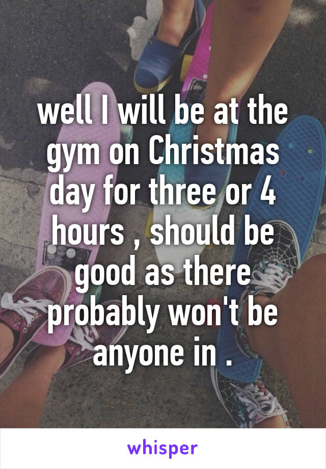 well I will be at the gym on Christmas day for three or 4 hours , should be good as there probably won't be anyone in .