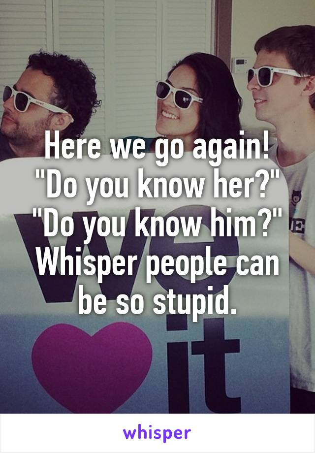 "Here we go again! ""Do you know her?"" ""Do you know him?"" Whisper people can be so stupid."