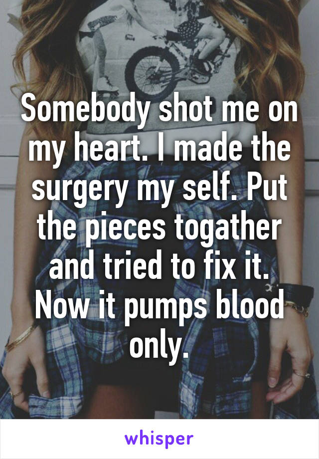 Somebody shot me on my heart. I made the surgery my self. Put the pieces togather and tried to fix it. Now it pumps blood only.